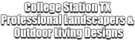 College Station TX Professional Landscapers & Outdoor Living Designs Logo-We offer Landscape Design, Outdoor Patios & Pergolas, Outdoor Living Spaces, Stonescapes, Residential & Commercial Landscaping, Irrigation Installation & Repairs, Drainage Systems, Landscape Lighting, Outdoor Living Spaces, Tree Service, Lawn Service, and more.